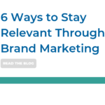 Brand Marketing: 6 Ways to Stay Relevant