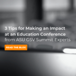 3 Expert Tips for Making an Impact at Education Conferences (like ASU GSV)